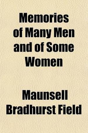 Memories of Many Men and of Some Women; Being Personal Recollections of Emperors, Kings, Queens, Princes, Presidents, Statesmen, Authors, and Artists, af Maunsell Bradhurst Field
