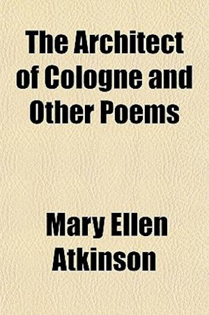The Architect of Cologne and Other Poems af Mary Ellen Atkinson