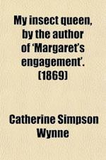 My Insect Queen, by the Author of 'Margaret's Engagement'. af Catherine Simpson Wynne
