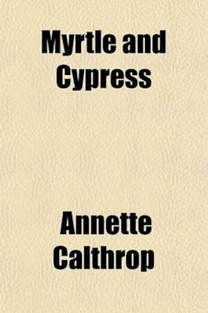 Myrtle and Cypress; A Tale of Chequered Life af Annette Calthrop