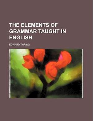 The Elements of Grammar Taught in English af Edward Thring