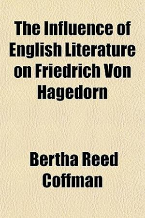 The Influence of English Literature on Friedrich Von Hagedorn af Bertha Reed Coffman