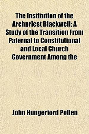 The Institution of the Archpriest Blackwell; A Study of the Transition from Paternal to Constitutional and Local Church Government Among the English C af John Hungerford Pollen