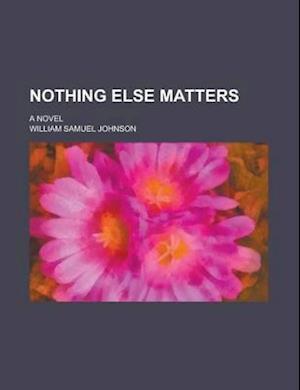 Nothing Else Matters; A Novel af William Samuel Johnson