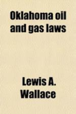 Oklahoma Oil and Gas Laws; Including All Oklahoma Laws of a General Nature Contained in Revised Laws of Oklahoma 1910 and Session Laws of 1910-11, 191 af Lewis A. Wallace