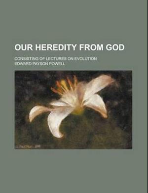 Our Heredity from God; Consisting of Lectures on Evolution af Edward Payson Powell