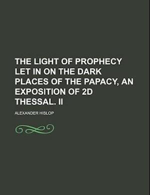The Light of Prophecy Let in on the Dark Places of the Papacy, an Exposition of 2D Thessal. II af Alexander Hislop