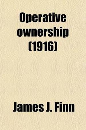 Operative Ownership; A System of Industrial Production Based Upon Social Justice and the Rights of Private Property af James J. Finn