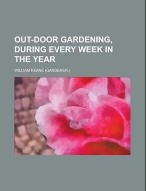 Out-Door Gardening, During Every Week in the Year af William Keane