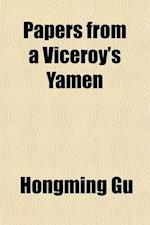 Papers from a Viceroy's Yamen; A Chinese Plea for the Cause of Good Government and True Civilization in China af Hongming Gu