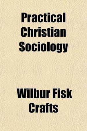 Practical Christian Sociology; A Series of Lectures at Princeton Theological Seminary and Marietta College on Moral Reforms and Social Problems, with af Wilbur Fisk Crafts
