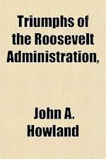 Triumphs of the Roosevelt Administration, af John A. Howland