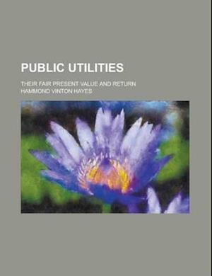 Public Utilities; Their Fair Present Value and Return af Hammond Vinton Hayes