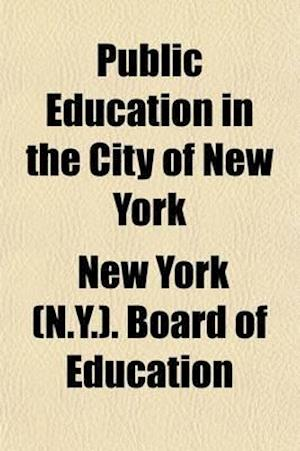 Public Education in the City of New York; Its History, Condition, and Statistics af New York Board of Education, Thomas Boese
