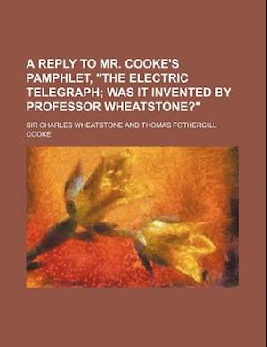 A Reply to Mr. Cooke's Pamphlet, the Electric Telegraph; Was It Invented by Professor Wheatstone? af Charles Wheatstone