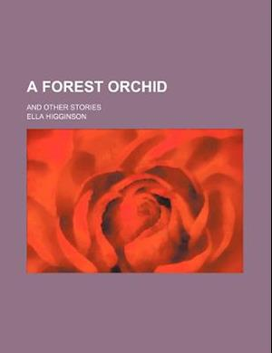 A Forest Orchid; And Other Stories af Ella Higginson