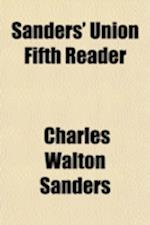 Sanders' Union Fifth Reader; Embracing a Full Exposition of the Principles of Rhetorical Reading with Numerous Exercises for Practice, Both in Prose a af Charles Walton Sanders