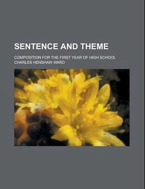 Sentence and Theme; Composition for the First Year of High School af Charles Henshaw Ward
