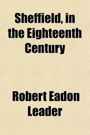 Sheffield in the Eighteenth Century af Robert Eadon Leader