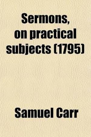 Sermons, on Practical Subjects af Samuel Carr
