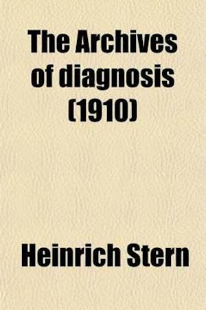 The Archives of Diagnosis Volume 3; A Quarterly Journal Devoted to the Study and the Progress of Diagnosis and Prognosis af Heinrich Stern