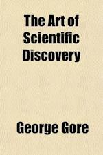 The Art of Scientific Discovery; Or, the General Conditions and Methods of Research in Physics and Chemistry af George Gore