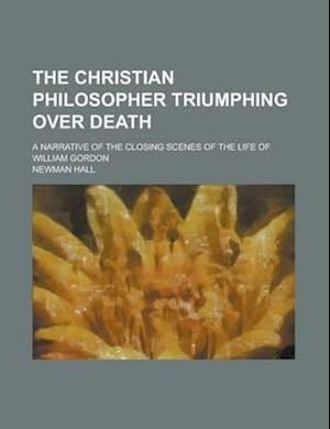 The Christian Philosopher Triumphing Over Death; A Narrative of the Closing Scenes of the Life of William Gordon af Newman Hall