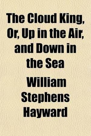The Cloud King; Or, Up in the Air, and Down in the Sea. Or, Up in the Air, and Down in the Sea af William Stephens Hayward