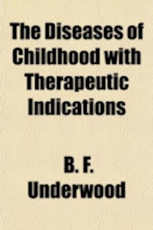 The Diseases of Childhood with Therapeutic Indications af B. F. Underwood