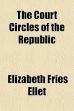 The Court Circles of the Republic; Or, the Beauties and Celebrities of the Nation Illustrating Life and Society Under Eighteen Presidents Describing t af Elizabeth Fries Ellet