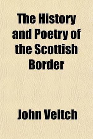 The History and Poetry of the Scottish Border (Volume 1); Their Main Features and Relations af John Veitch