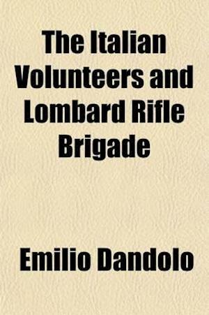The Italian Volunteers and Lombard Rifle Brigade; Being an Authentic Narrative of the Organization, Adventures, and Final Disbanding of These Corps, i af Emilio Dandolo