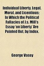 Individual Liberty, Legal, Moral, and Licentious; In Which the Political Fallacies of J.S. Mill's Essay 'on Liberty' Are Pointed Out, by Index. by G. af George Vasey