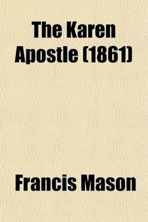 The Karen Apostle; Or, Memoir of Ko Thah-Byu, the First Karen Convert with an Historical and Geographical Account of the Nation, Its Traditions, Prece af Francis Mason