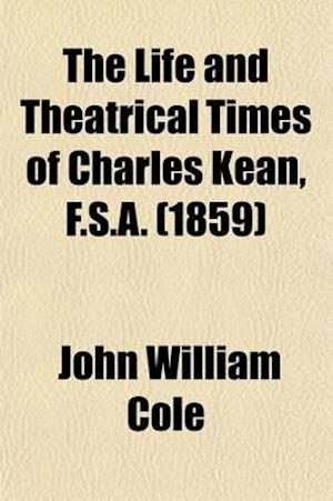 The Life and Theatrical Times of Charles Kean, F.S.A. (Volume 1) af John William Cole
