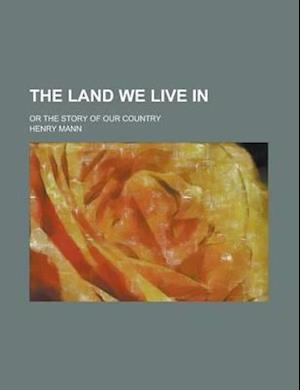 The Land We Live In; Or the Story of Our Country af Henry Mann
