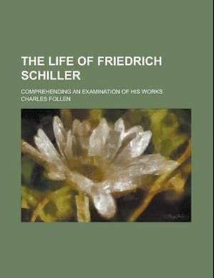 The Life of Friedrich Schiller; Comprehending an Examination of His Works af Charles Follen