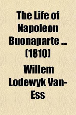 The Life of Napoleon Buonaparte (Volume 3); With a Concise History of the Events That Have Occasioned His Unparalleled Elevation, and a Philosophical af Willem Lodewyk Van-Ess