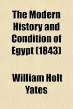 The Modern History and Condition of Egypt; Its Climate, Diseases, and Capabilities Exhibited in a Personal Narrative of Travels in That Country with a af William Holt Yates