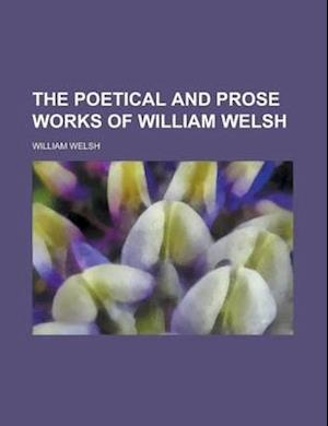 The Poetical and Prose Works of William Welsh af William Welsh