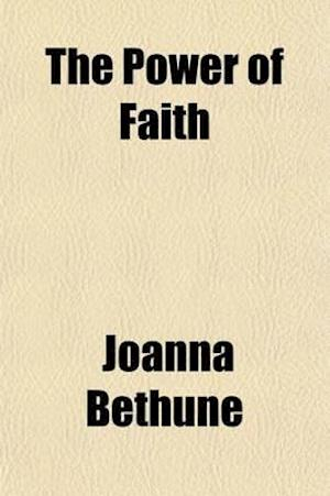 The Power of Faith; Exemplifed in the Life and Writings of the Late Mrs. Isabella Graham, of New York af Joanna Bethune, Isabella Graham