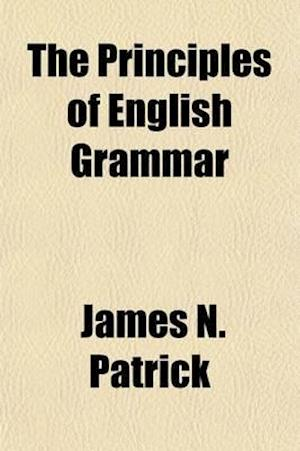 The Principles of English Grammar; With Suggestions on Method for Use in High Schools, Seminaries, Academies and Normal Schools af James N. Patrick