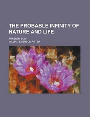 The Probable Infinity of Nature and Life; Three Essays af William Emerson Ritter