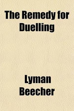 The Remedy for Duelling; A Sermon, Delivered Before the Presbytery of Long-Island, at the Opening of Their Session, at Aquebogue, April 16, 1806 af Lyman Beecher