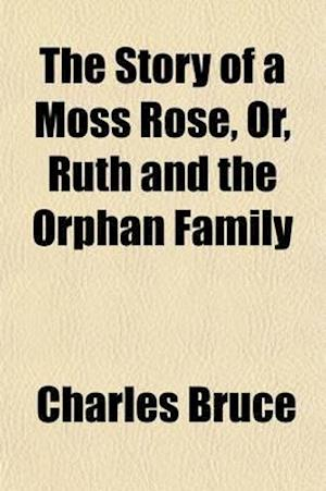 The Story of a Moss Rose; Or, Ruth and the Orphan Family af Charles Bruce