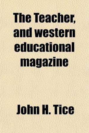 The Teacher and Western Education Magazine (Volume 1) af John H. Tice