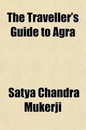 The Traveller's Guide to Agra; Containing an Account of the Past History, the Antiquities, and the Principal Sights of Agra, Together with Some Inform af Satya Chandra Mukerji