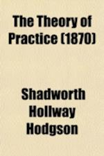 The Theory of Practice (1870) af Shadworth Hollway Hodgson
