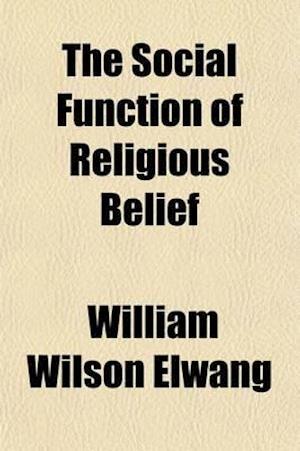 The Social Function of Religious Belief af William Wilson Elwang