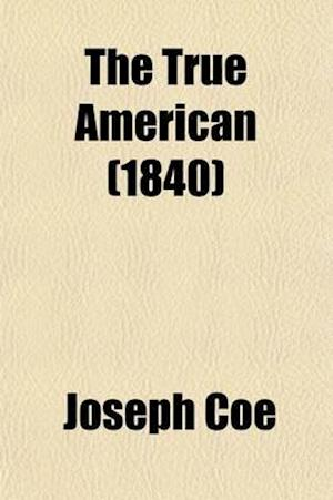 The True American; Containing the Inaugural Addresses, Together with the First Annual Addresses and Messages of All the Presidents of the United State af Joseph Coe